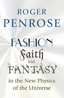 Fashion, Faith, and Fantasy in the New Physics of the Universe by Roger Penrose