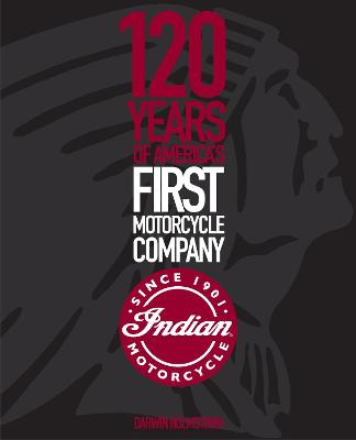 Indian Motorcycle: 120 Years of America's First Motorcycle Company by Darwin Holmstrom