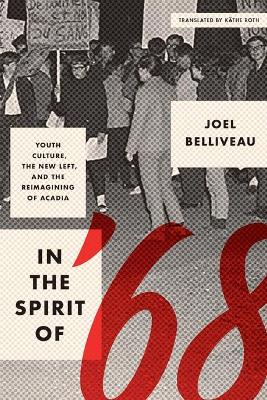 In the Spirit of '68: Youth Culture, the New Left, and the Reimagining of Acadia by Joel Belliveau