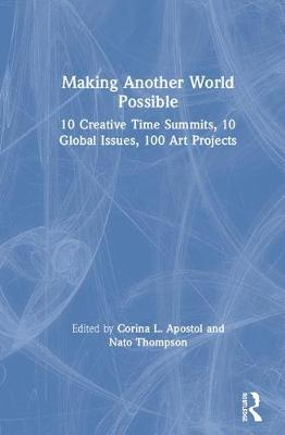 Making Another World Possible: 10 Creative Time Summits, 10 Global Issues, 100 Art Projects by Corina L. Apostol