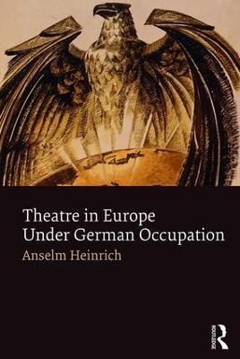 Theatre in Europe Under German Occupation by Anselm Heinrich