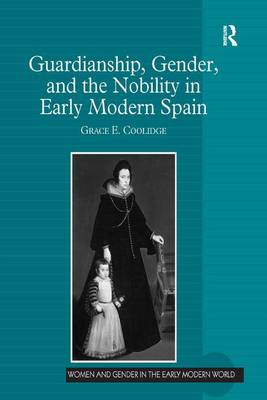 Guardianship, Gender, and the Nobility in Early Modern Spain by Grace E. Coolidge