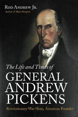 The Life and Times of General Andrew Pickens by Rod Andrew Jr.