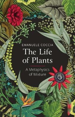 The Life of Plants: A Metaphysics of Mixture by Emanuele Coccia