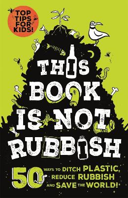 This Book is Not Rubbish: 50 Ways to Ditch Plastic, Reduce Rubbish and Save the World! by Isabel Thomas
