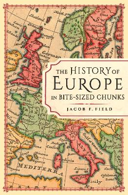 The History of Europe in Bite-sized Chunks by Jacob F. Field