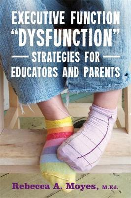 "Executive Function ""Dysfunction"" - Strategies for Educators and Parents by Rebecca A. Moyes"