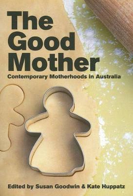 Good Mother: Contemporary Motherhoods in Australia by Susan Goodwin