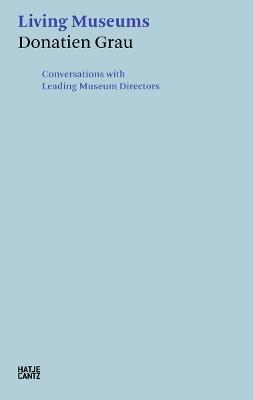 Donatien Grau: Living Museums: Conversations with Leading Museum Directors by Donatien Grau