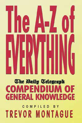 An A-Z of Everything: 'Daily Telegraph' Compendium of General Knowledge by Trevor Montague