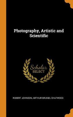 Photography, Artistic and Scientific by Robert Johnson