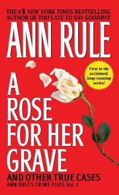A Rose for Her Grave and Other True Cases: Ann Rule's Crime Files, Volume 1 by Ann Rule