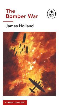 The Bomber War: A Ladybird Expert Book: Book 7 of the Ladybird Expert History of the Second World War by James Holland