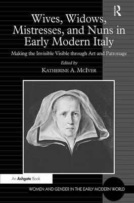 Wives, Widows, Mistresses, and Nuns in Early Modern Italy: Making the Invisible Visible through Art and Patronage by Katherine A. McIver