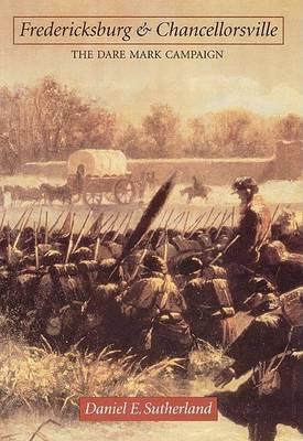 Fredericksburg and Chancellorsville by Daniel E. Sutherland