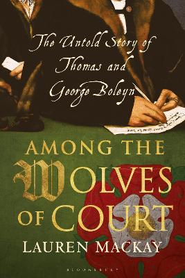Among the Wolves of Court: The Untold Story of Thomas and George Boleyn by Lauren Mackay