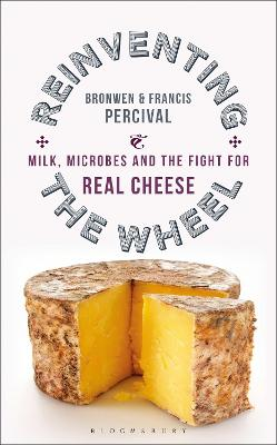 Reinventing the Wheel: Milk, Microbes and the Fight for Real Cheese by Bronwen Percival