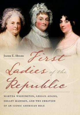 First Ladies of the Republic by Jeanne E. Abrams