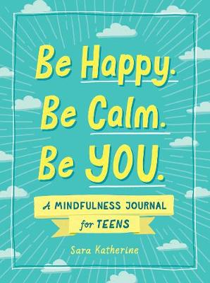 Be Happy. Be Calm. Be YOU.: A Mindfulness Journal for Teens book