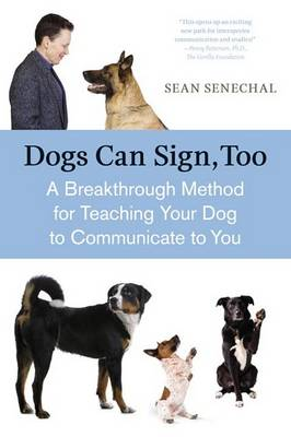 Dogs Can Sign Too A Breakthrough Method of Teaching Your Dog to Communicate by Sean Senechal