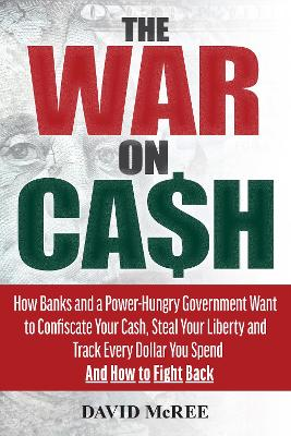 The War on Cash: How Banks and a Power-Hungry Government Want to Confiscate Your Cash, Steal Your Liberty and Track Every Dollar You Spend.  And How to Fight Back. by David McRee