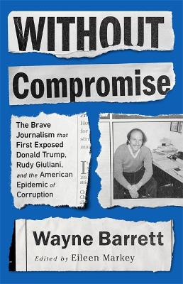 Without Compromise: The Brave Journalism that First Exposed Donald Trump, Rudy Giuliani, and the American Epidemic of Corruption by Eileen Markey