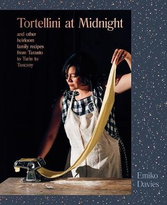 Tortellini at Midnight: and other heirloom family recipes from Taranto to Turin to Tuscany by Emiko Davies