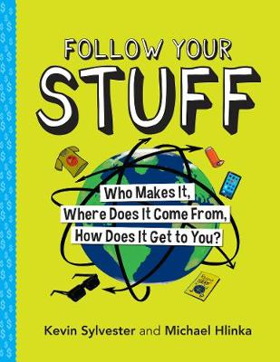 Follow Your Stuff: Who Makes It, Where Does It Come From, How Does It Get to You? by Kevin Sylvester