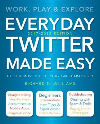 Everyday Twitter Made Easy (Updated for 2017-2018) by Richard Williams