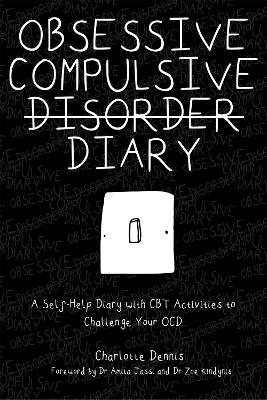 Obsessive Compulsive Disorder Diary: A Self-Help Diary with CBT Activities to Challenge Your Ocd by Charlotte Dennis