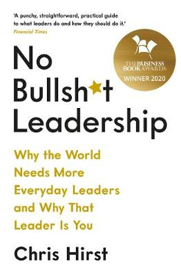 No Bullsh*t Leadership: Why the World Needs More Everyday Leaders and Why That Leader Is You by Chris Hirst