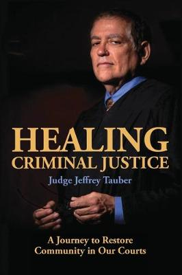 Healing Criminal Justice: A Journey to Restore Community in Our Courts by Tauber Jeffrey