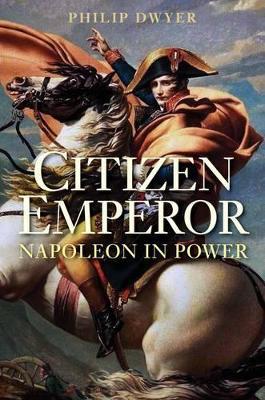 Citizen Emperor: Napoleon in Power by Philip Dwyer