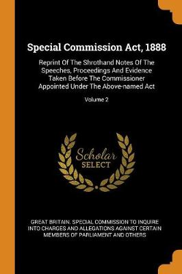 Special Commission Act, 1888: Reprint of the Shrothand Notes of the Speeches, Proceedings and Evidence Taken Before the Commissioner Appointed Under the Above-Named Act; Volume 2 by In-Q