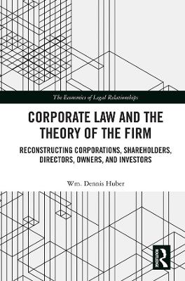 Corporate Law and the Theory of the Firm: Reconstructing Corporations, Shareholders, Directors, Owners, and Investors by Wm. Dennis Huber