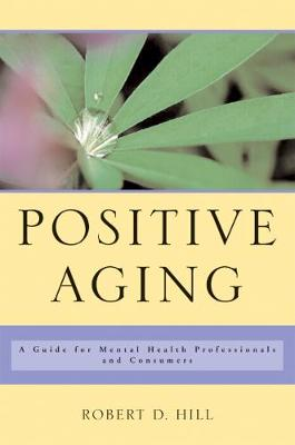 Positive Aging: A Guide for Mental Health Professionals and Consumers by Robert D. Hill