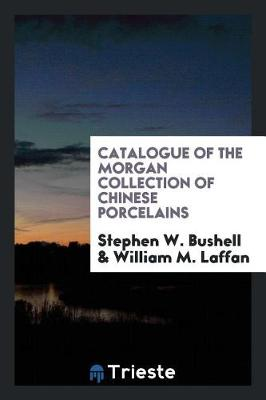 Catalogue of the Morgan Collection of Chinese Porcelains by Stephen W. Bushell
