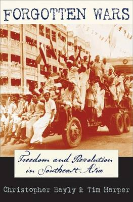 Forgotten Wars: Freedom and Revolution in Southeast Asia by Christopher Bayly