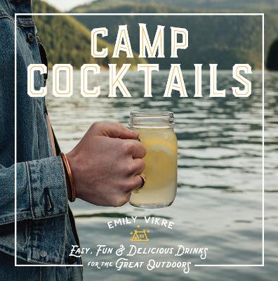 Camp Cocktails: Easy, Fun, and Delicious Drinks for the Great Outdoors by Emily Vikre