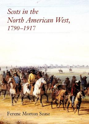 Scots in the North American West, 1790-1917 by Ferenc Morton Szasz