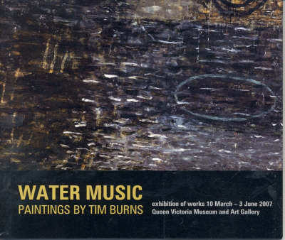 Water Music: Paintings by Tim Burns - Exhibition of Works 10 March - 3 June 2007, Queen Victoria Museum and Art Gallery, Launceston by Anthony Lawrence