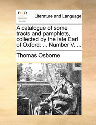 A Catalogue of Some Tracts and Pamphlets, Collected by the Late Earl of Oxford: ... Number V. by Thomas Osborne