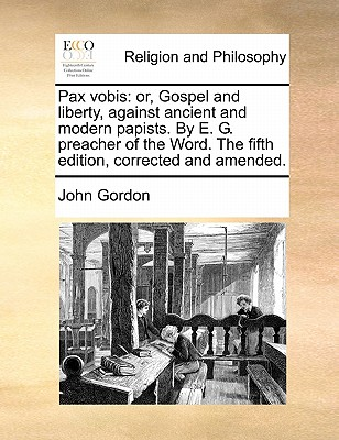 Pax Vobis: Or, Gospel and Liberty, Against Ancient and Modern Papists. by E. G. Preacher of the Word. the Fifth Edition, Corrected and Amended. by John Gordon