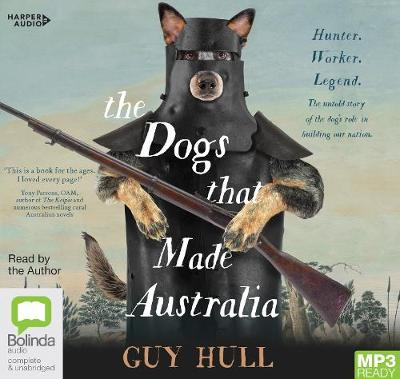 The The Dogs That Made Australia: The Story of the Dogs that Brought about Australia's Transformation from Starving Colony to Pastoral Powerhouse by Guy Hull