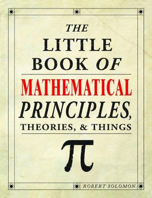 The Little Book of Mathematical Principles, Theories & Things by Robert Solomon