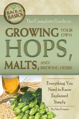 Complete Guide to Growing Your Own Hops, Malts & Brewing Herbs by John Peragine, Jr.