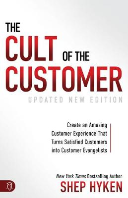 The Cult of the Customer: Create an Amazing Customer Experience That Turns Satisfied Customers Into Customer Evangelists by Shep Hyken