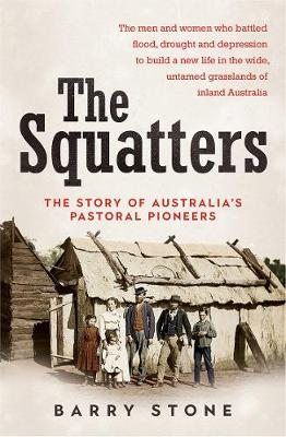 The Squatters: The Story of Australia's Pastoral Pioneers by Barry Stone