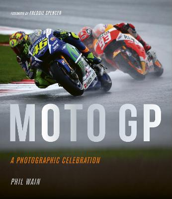 Moto GP - a photographic celebration: Over 200 photographs from the 1970s to the present day of the world's best riders, bikes and GP circuits by Phil Wain