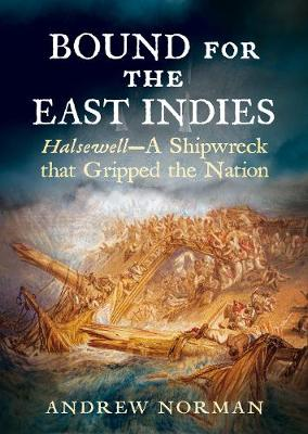 Bound for the East Indies: Halsewell-A Shipwreck that Gripped the Nation by Andrew Norman